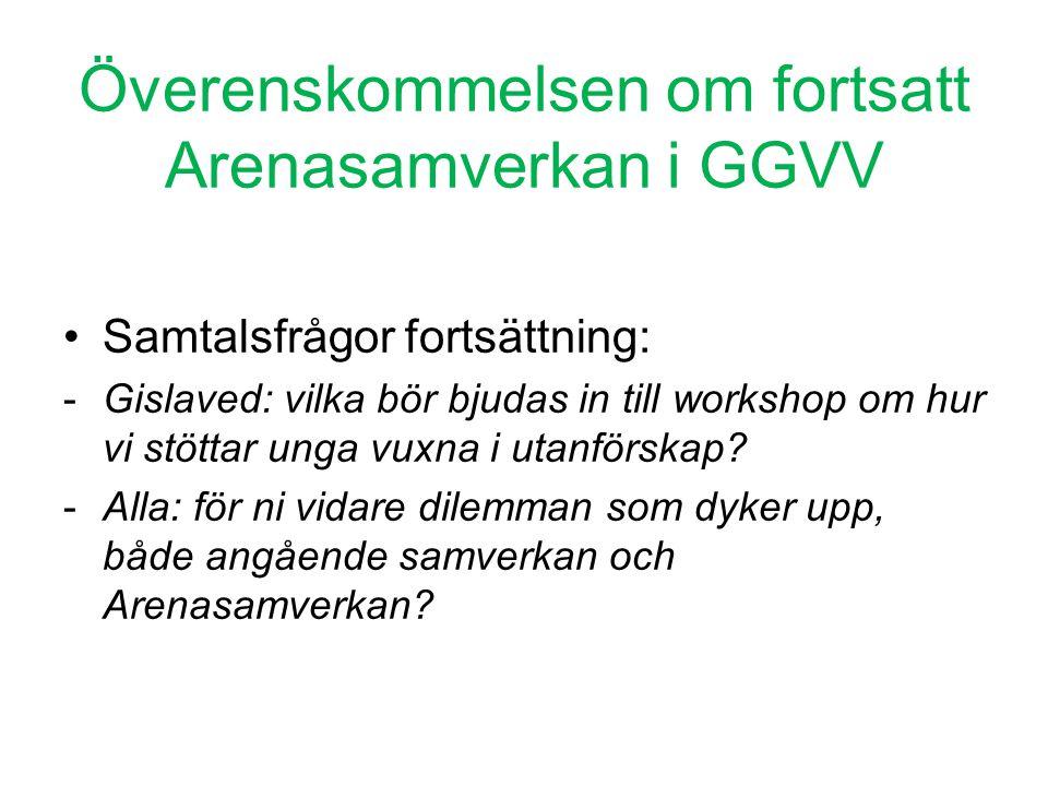 Överenskommelsen om fortsatt Arenasamverkan i GGVV •Samtalsfrågor fortsättning: -Gislaved: vilka bör bjudas in till workshop om hur vi stöttar unga vu