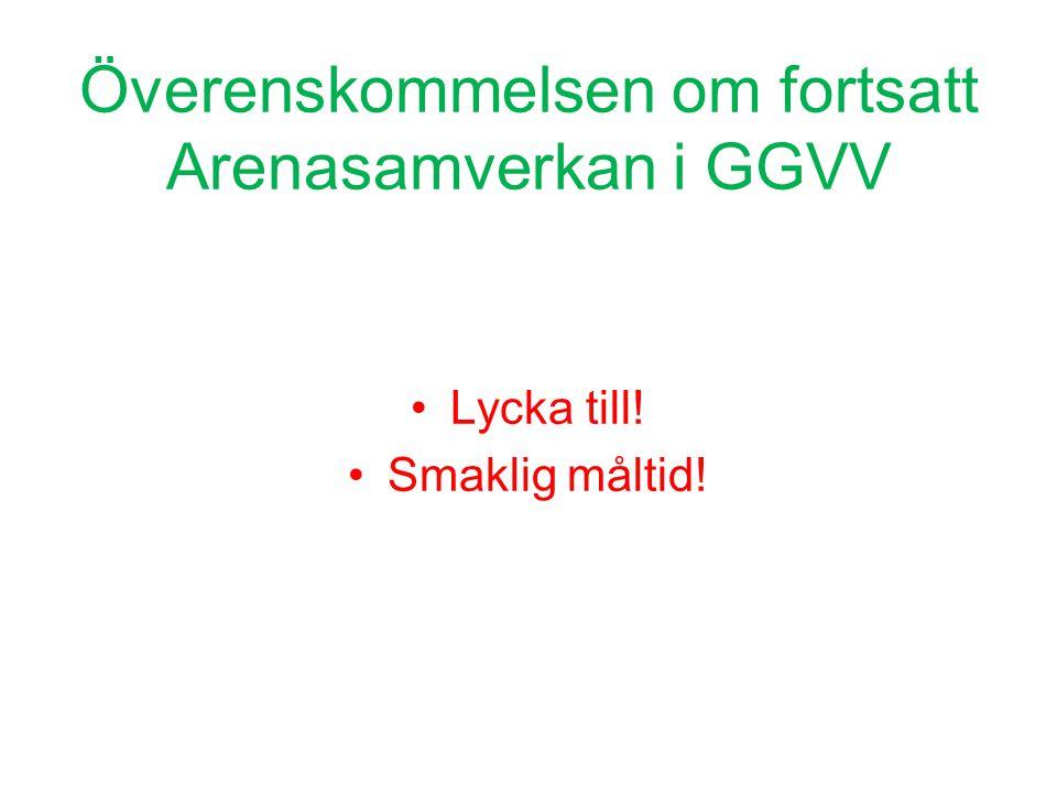 Överenskommelsen om fortsatt Arenasamverkan i GGVV •Lycka till! •Smaklig måltid!