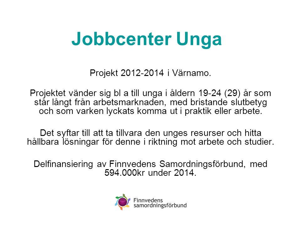 Jobbcenter Unga Projekt 2012-2014 i Värnamo. Projektet vänder sig bl a till unga i åldern 19-24 (29) år som står långt från arbetsmarknaden, med brist