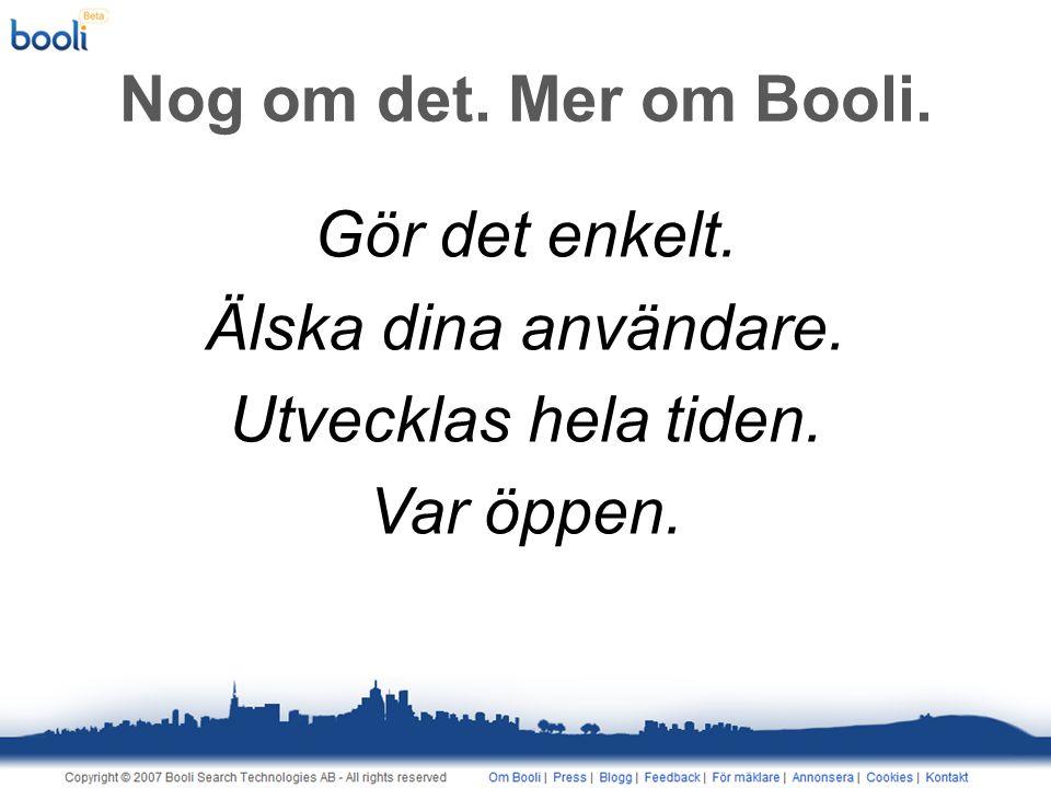 Nog om det. Mer om Booli. Gör det enkelt. Älska dina användare. Utvecklas hela tiden. Var öppen.