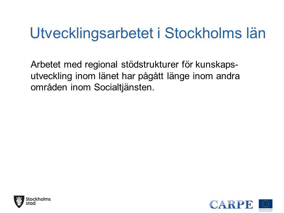 Utvecklingsarbetet i Stockholms län Arbetet med regional stödstrukturer för kunskaps- utveckling inom länet har pågått länge inom andra områden inom S