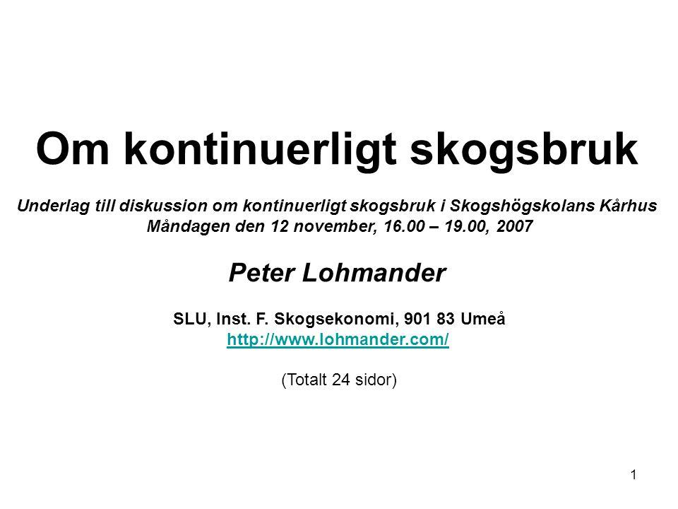 1 Om kontinuerligt skogsbruk Underlag till diskussion om kontinuerligt skogsbruk i Skogshögskolans Kårhus Måndagen den 12 november, 16.00 – 19.00, 2007 Peter Lohmander SLU, Inst.