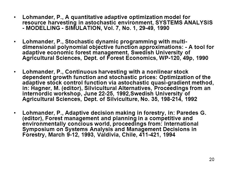 20 •Lohmander, P., A quantitative adaptive optimization model for resource harvesting in astochastic environment, SYSTEMS ANALYSIS - MODELLING - SIMULATION, Vol.