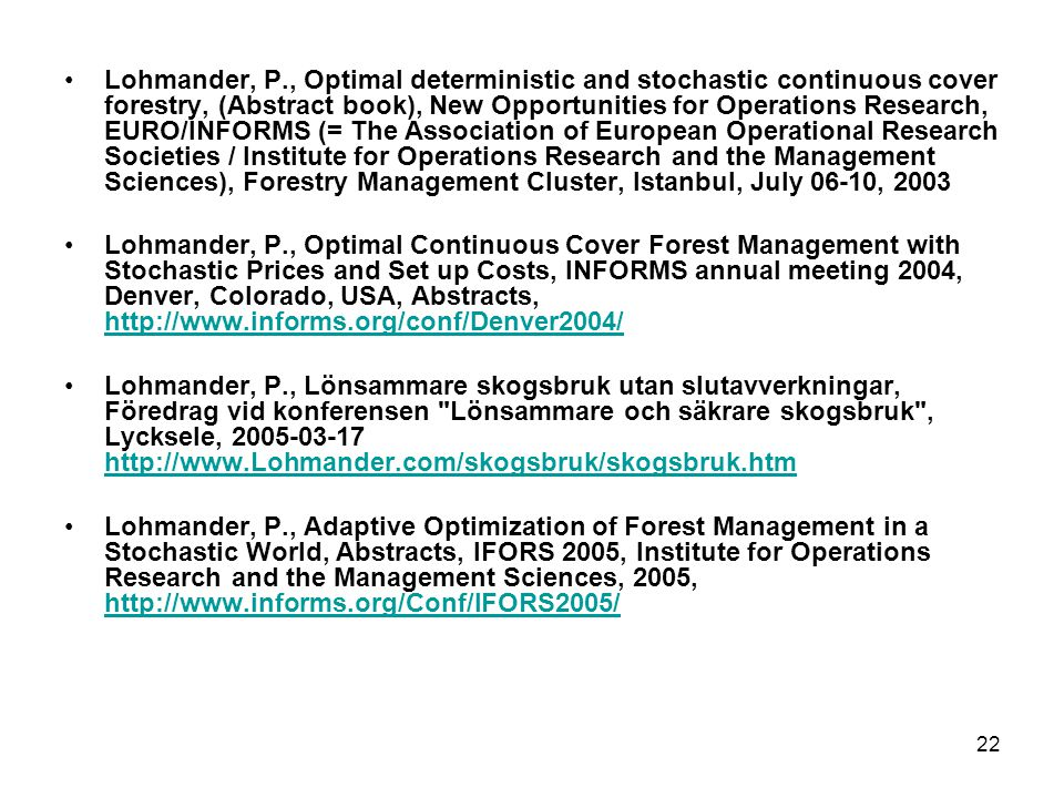 22 •Lohmander, P., Optimal deterministic and stochastic continuous cover forestry, (Abstract book), New Opportunities for Operations Research, EURO/INFORMS (= The Association of European Operational Research Societies / Institute for Operations Research and the Management Sciences), Forestry Management Cluster, Istanbul, July 06-10, 2003 •Lohmander, P., Optimal Continuous Cover Forest Management with Stochastic Prices and Set up Costs, INFORMS annual meeting 2004, Denver, Colorado, USA, Abstracts, http://www.informs.org/conf/Denver2004/ http://www.informs.org/conf/Denver2004/ •Lohmander, P., Lönsammare skogsbruk utan slutavverkningar, Föredrag vid konferensen Lönsammare och säkrare skogsbruk , Lycksele, 2005-03-17 http://www.Lohmander.com/skogsbruk/skogsbruk.htm http://www.Lohmander.com/skogsbruk/skogsbruk.htm •Lohmander, P., Adaptive Optimization of Forest Management in a Stochastic World, Abstracts, IFORS 2005, Institute for Operations Research and the Management Sciences, 2005, http://www.informs.org/Conf/IFORS2005/ http://www.informs.org/Conf/IFORS2005/