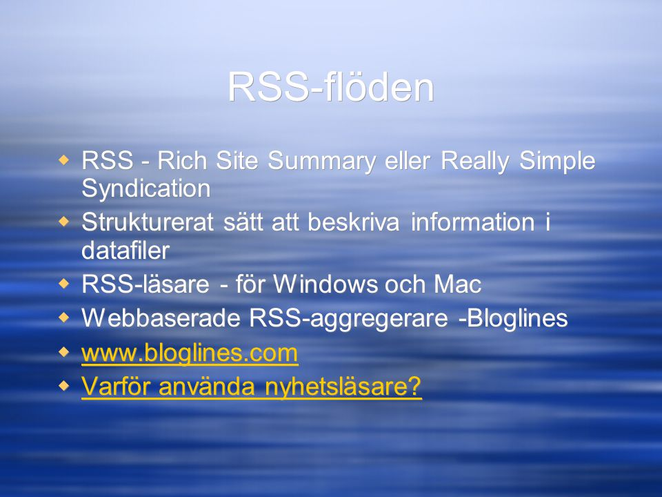 RSS-flöden  RSS - Rich Site Summary eller Really Simple Syndication  Strukturerat sätt att beskriva information i datafiler  RSS-läsare - för Windows och Mac  Webbaserade RSS-aggregerare -Bloglines       Varför använda nyhetsläsare.