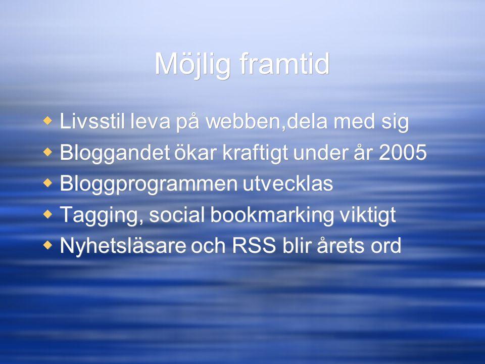 Möjlig framtid  Livsstil leva på webben,dela med sig  Bloggandet ökar kraftigt under år 2005  Bloggprogrammen utvecklas  Tagging, social bookmarki