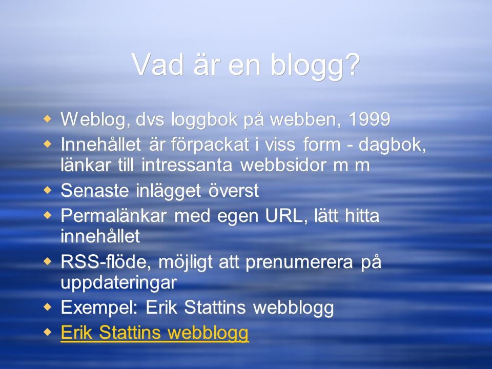 Vad är en blogg?  Weblog, dvs loggbok på webben, 1999  Innehållet är förpackat i viss form - dagbok, länkar till intressanta webbsidor m m  Senaste