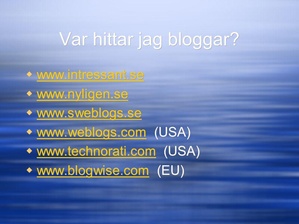 Var hittar jag bloggar?  www.intressant.se www.intressant.se  www.nyligen.se www.nyligen.se  www.sweblogs.se www.sweblogs.se  www.weblogs.com (USA