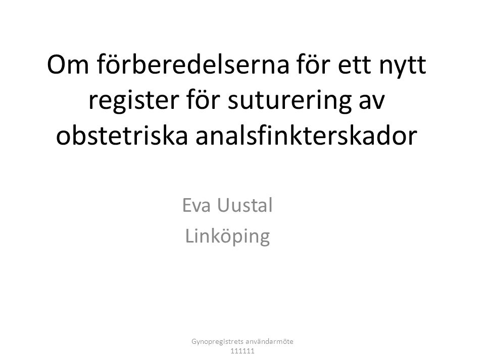 Om förberedelserna för ett nytt register för suturering av obstetriska analsfinkterskador Eva Uustal Linköping Gynopregistrets användarmöte 111111