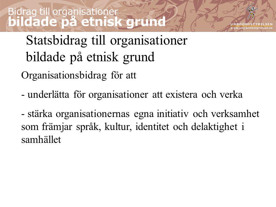 Statsbidrag till organisationer bildade på etnisk grund Organisationsbidrag för att - underlätta för organisationer att existera och verka - stärka organisationernas egna initiativ och verksamhet som främjar språk, kultur, identitet och delaktighet i samhället