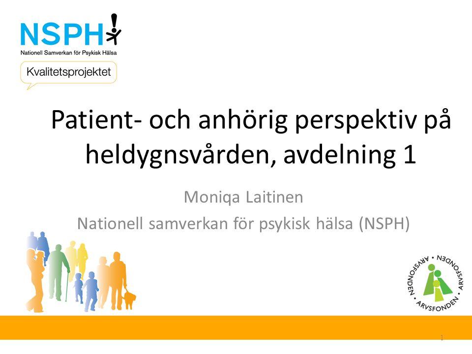Patient- och anhörig perspektiv på heldygnsvården, avdelning 1 Moniqa Laitinen Nationell samverkan för psykisk hälsa (NSPH) 1
