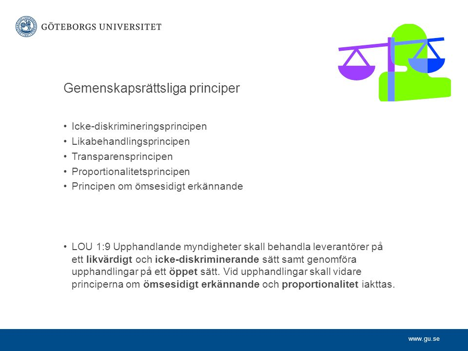www.gu.se Gemenskapsrättsliga principer •Icke-diskrimineringsprincipen •Likabehandlingsprincipen •Transparensprincipen •Proportionalitetsprincipen •Pr