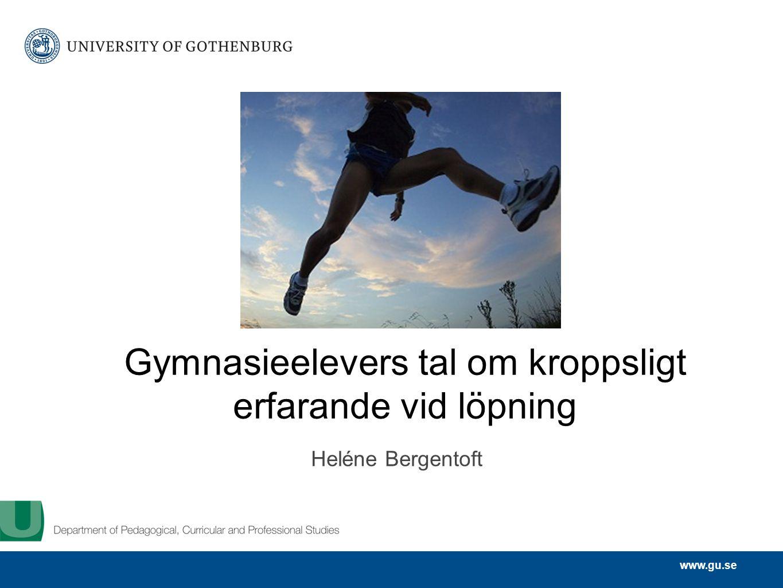 www.gu.se Gymnasieelevers tal om kroppsligt erfarande vid löpning Heléne Bergentoft