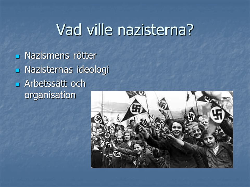 Nazismens rötter  Rastänkande, socialdarwinism  Antisemitismen i Europa  Stora politiska motsättningar efter Första världskriget: revolutionsförsök, frikårer  jan 1919: Nationalistiskt arbetarparti (DAP) sept 1919: Hitler blir medlem i partistyrelsen apr 1920: NSDAP  SA bildas 1921  Nov 1923: Hitler gör kuppförsök i München  Efter den ekonomiska krisen går NSDAP fram i riksdagsval.