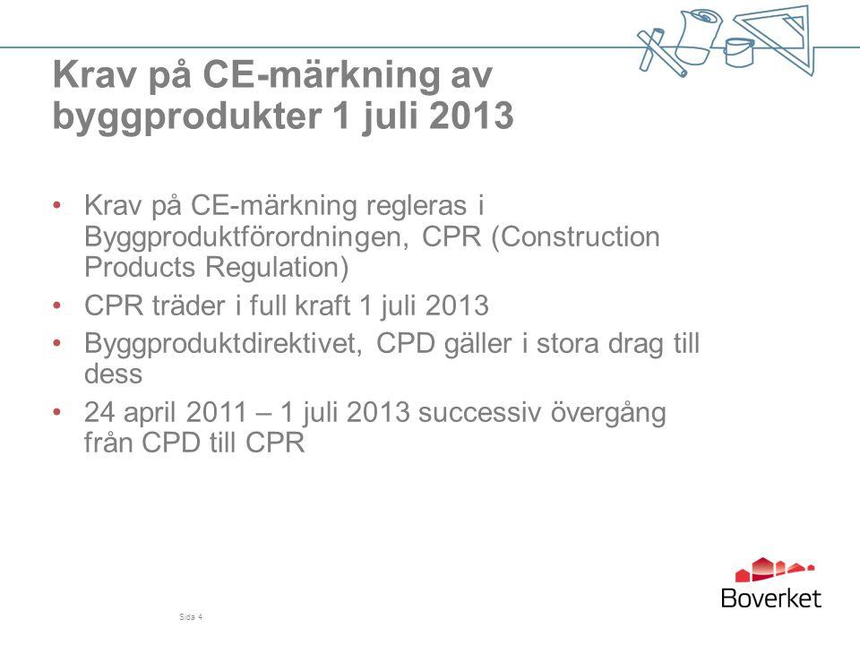 Sida 5 Samma syfte som föregångaren CPD •Målet är fri handel med byggprodukter på den inre marknaden •Medlet är gemensamma sätt att prova och beskriva byggprodukterna •2013 blir det obligatoriskt med CE-märkning och dessutom prestandadeklarationer Europaparlamentets och rådets förordning (EU) nr 305/2011 om fastställande av harmoniserade villkor för saluföring av byggprodukter och om upphävande av rådets direktiv 89/106/EEG Byggproduktförordningen – CPR Construction Products Regulation