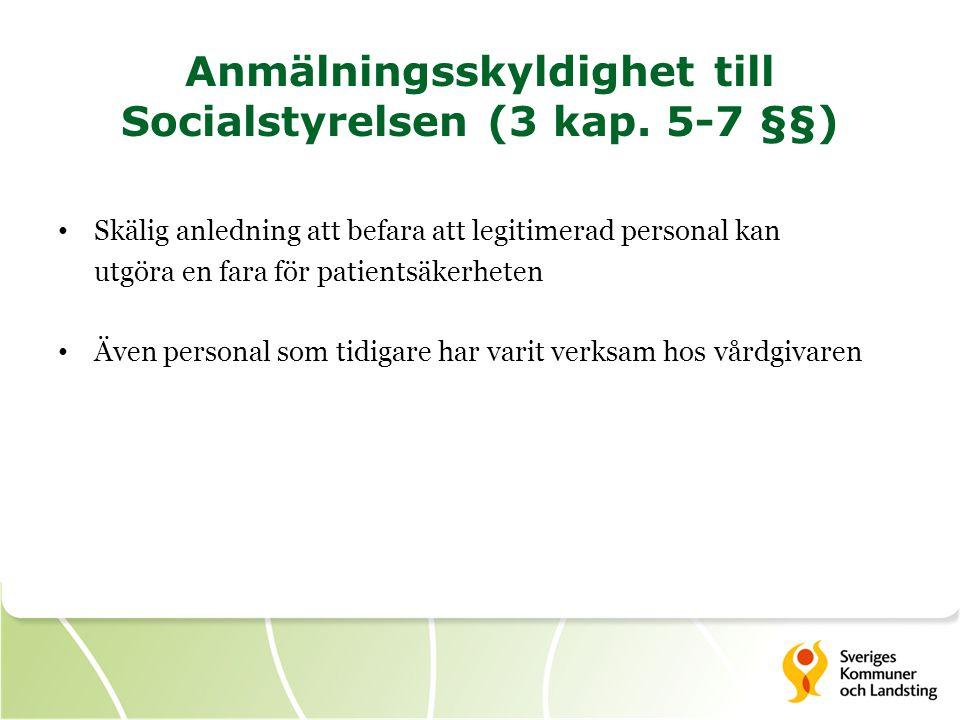 Anmälningsskyldighet till Socialstyrelsen (3 kap. 5-7 §§) • Skälig anledning att befara att legitimerad personal kan utgöra en fara för patientsäkerhe