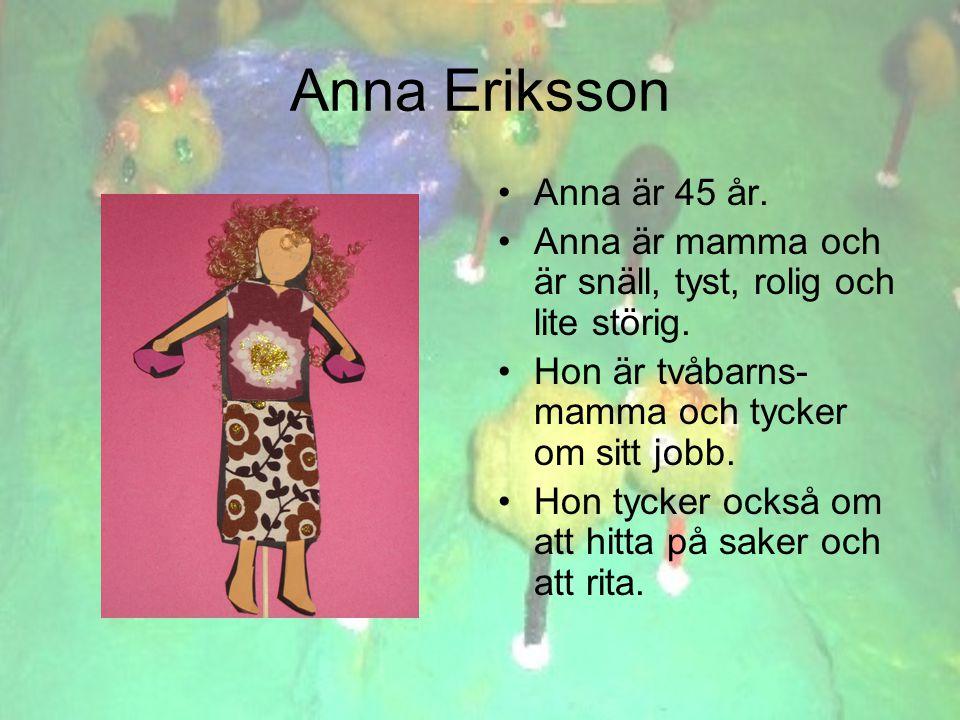 Anna Eriksson •Anna är 45 år. •Anna är mamma och är snäll, tyst, rolig och lite störig.