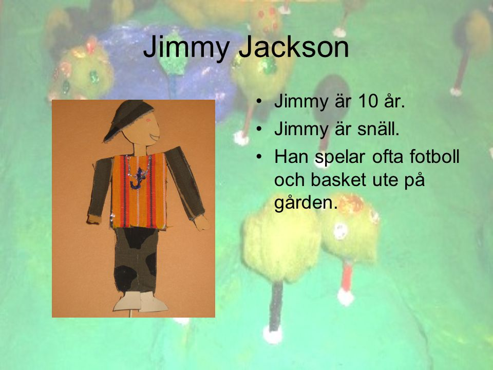 Jimmy Jackson •Jimmy är 10 år. •Jimmy är snäll. •Han spelar ofta fotboll och basket ute på gården.