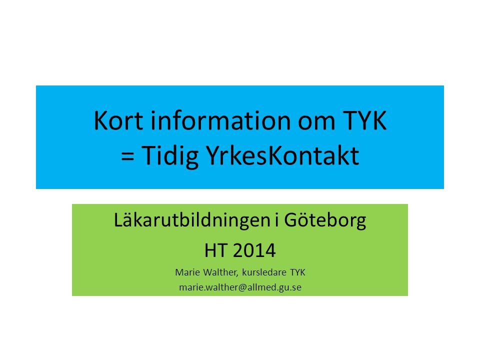 Kort information om TYK = Tidig YrkesKontakt Läkarutbildningen i Göteborg HT 2014 Marie Walther, kursledare TYK marie.walther@allmed.gu.se