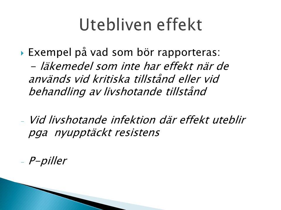  Exempel på vad som bör rapporteras: - läkemedel som inte har effekt när de används vid kritiska tillstånd eller vid behandling av livshotande tillstånd - Vid livshotande infektion där effekt uteblir pga nyupptäckt resistens - P-piller