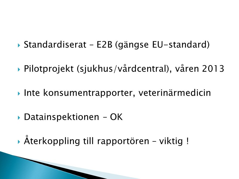  Standardiserat – E2B (gängse EU-standard)  Pilotprojekt (sjukhus/vårdcentral), våren 2013  Inte konsumentrapporter, veterinärmedicin  Datainspektionen – OK  Återkoppling till rapportören – viktig !