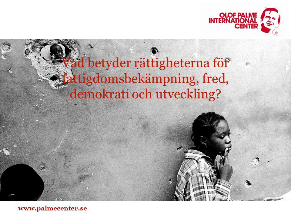 www.palmecenter.se Vad betyder rättigheterna för fattigdomsbekämpning, fred, demokrati och utveckling?