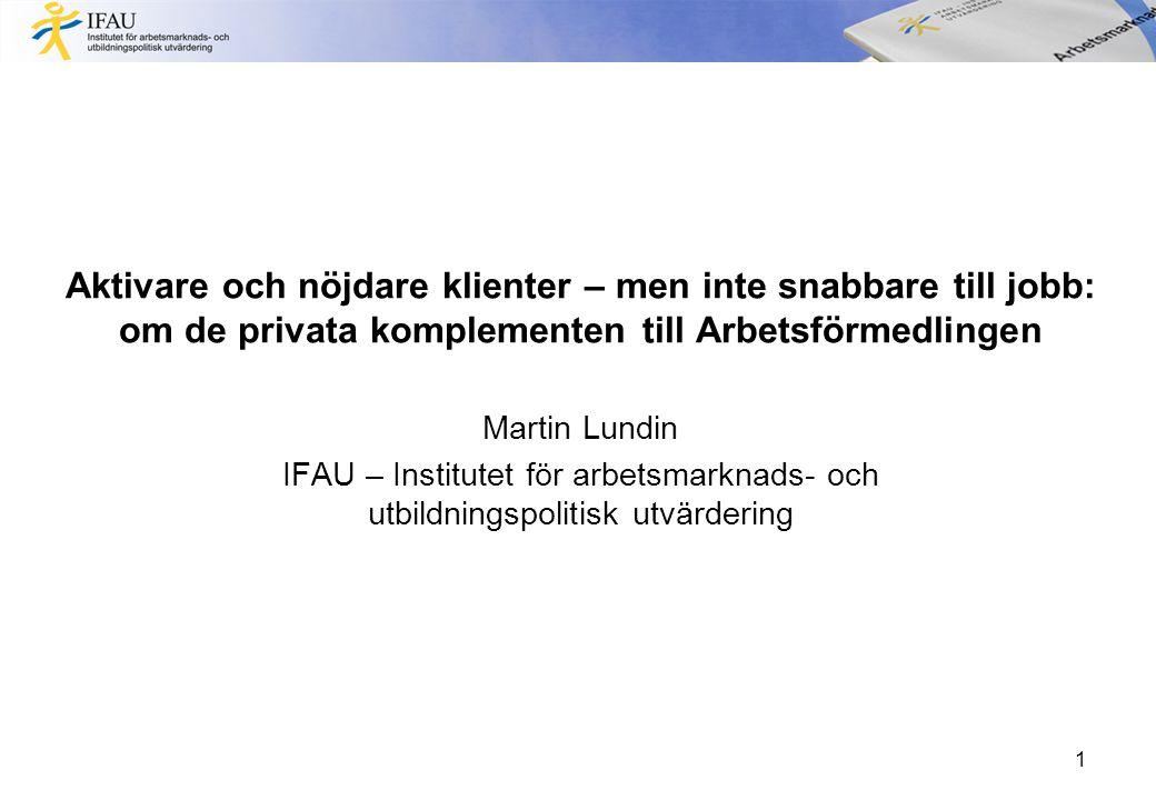 Aktivare och nöjdare klienter – men inte snabbare till jobb: om de privata komplementen till Arbetsförmedlingen Martin Lundin IFAU – Institutet för arbetsmarknads- och utbildningspolitisk utvärdering 1