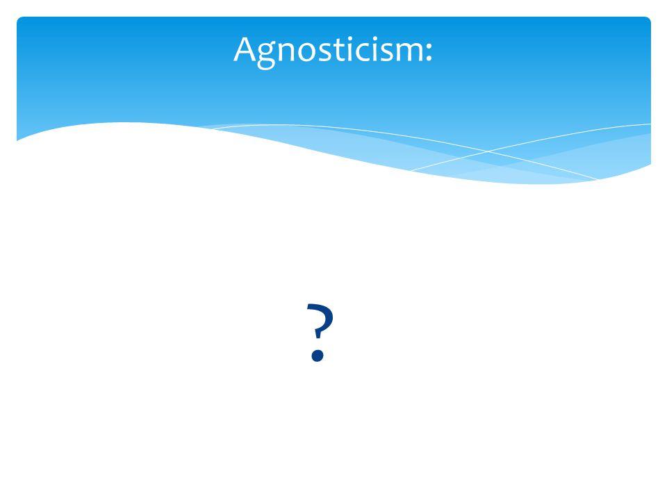? Agnosticism: