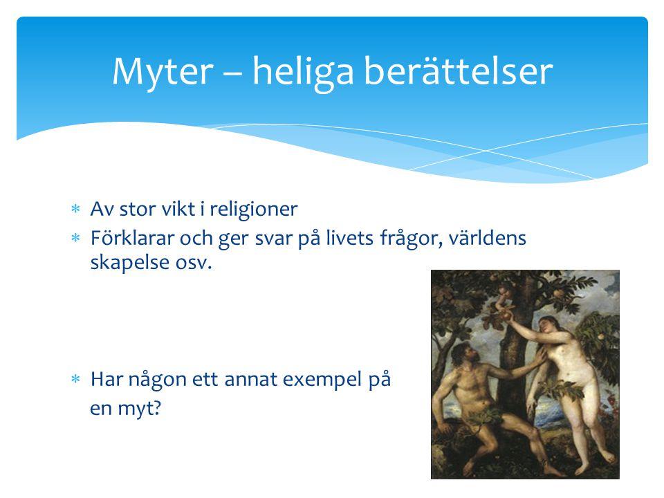  Av stor vikt i religioner  Förklarar och ger svar på livets frågor, världens skapelse osv.  Har någon ett annat exempel på en myt? Myter – heliga