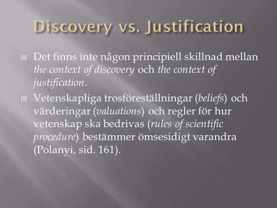  Det finns inte någon principiell skillnad mellan the context of discovery och the context of justification.  Vetenskapliga trosföreställningar ( be