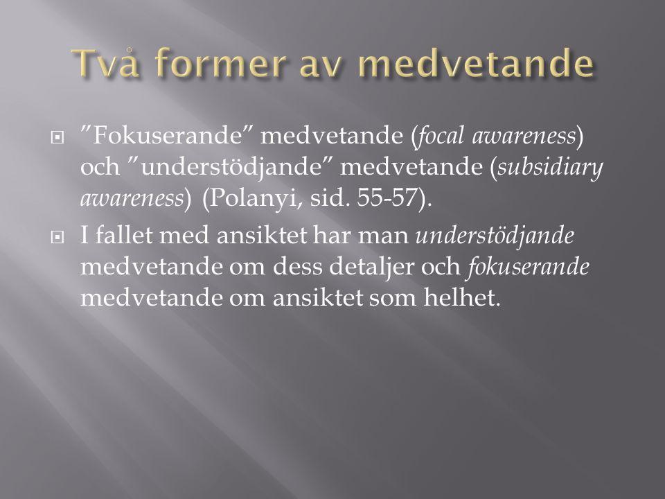 """ """"Fokuserande"""" medvetande ( focal awareness ) och """"understödjande"""" medvetande ( subsidiary awareness ) (Polanyi, sid. 55-57).  I fallet med ansiktet"""