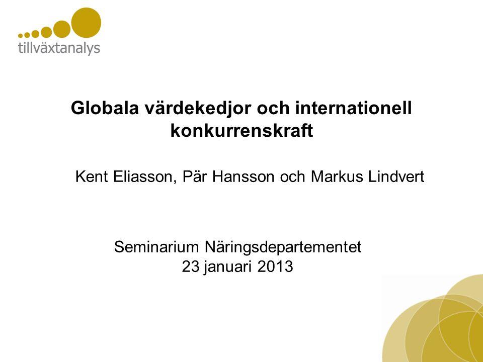 Globala värdekedjor och internationell konkurrenskraft Seminarium Näringsdepartementet 23 januari 2013 Kent Eliasson, Pär Hansson och Markus Lindvert