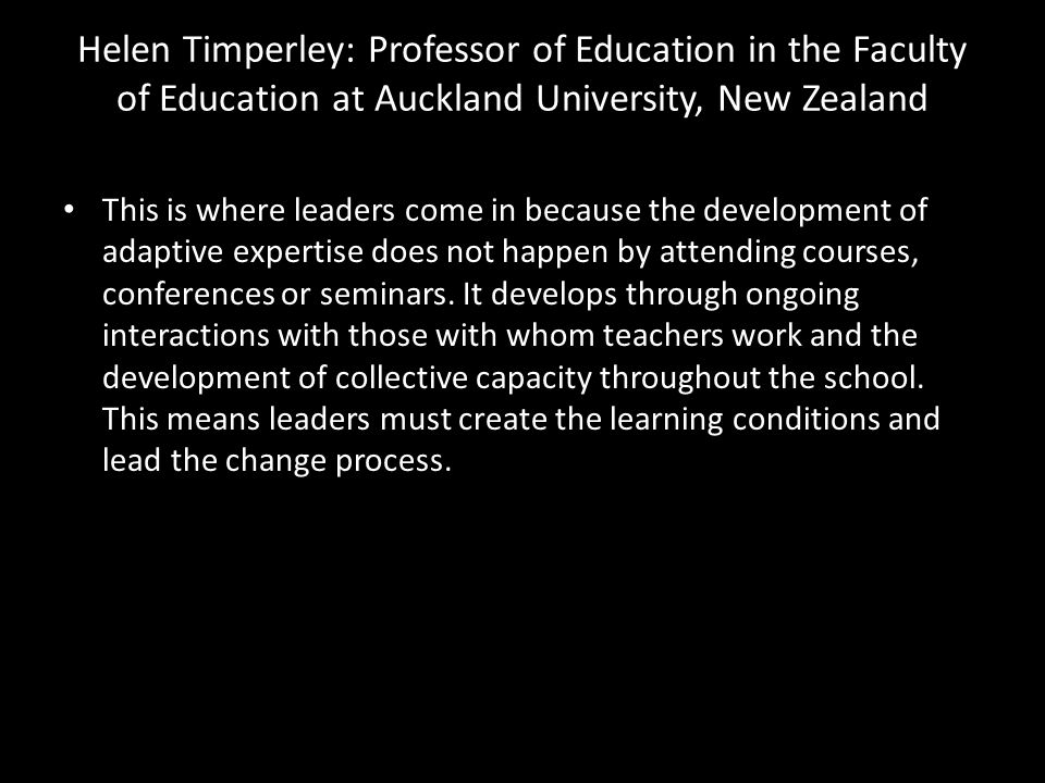 Helen Timperley: Professor of Education in the Faculty of Education at Auckland University, New Zealand • This is where leaders come in because the de