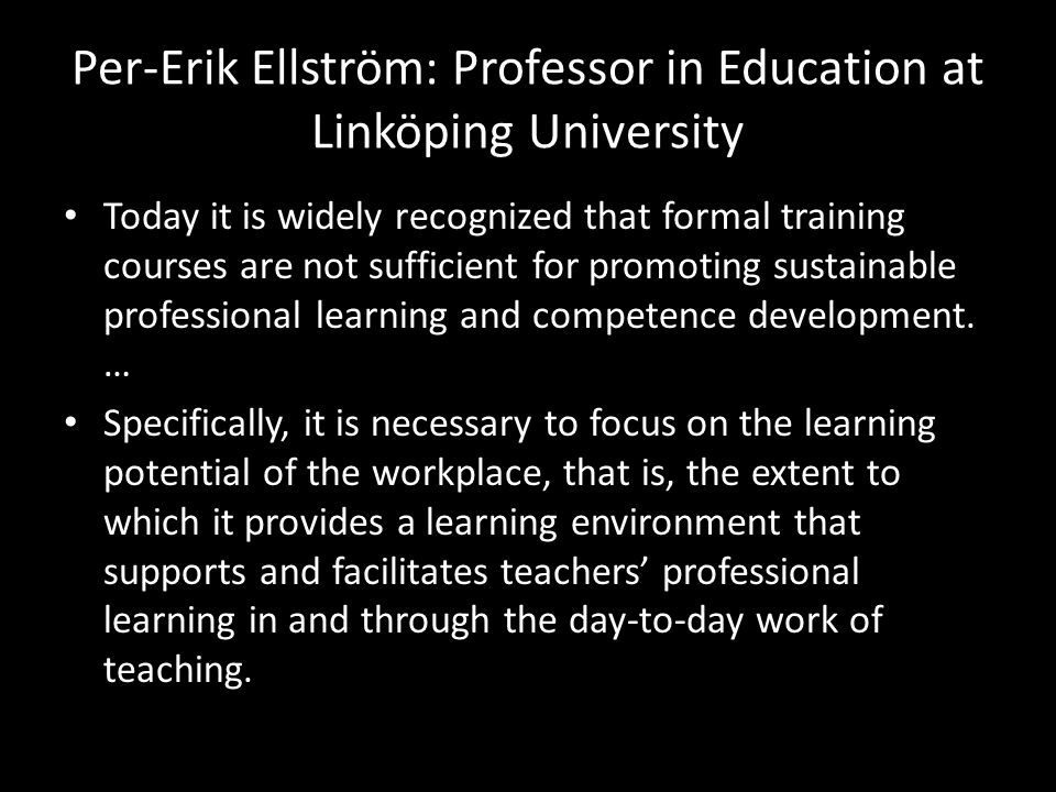 Per-Erik Ellström: Professor in Education at Linköping University • Today it is widely recognized that formal training courses are not sufficient for promoting sustainable professional learning and competence development.