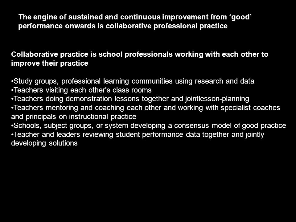 Collaborative practice is school professionals working with each other to improve their practice •Study groups, professional learning communities using research and data •Teachers visiting each other s class rooms •Teachers doing demonstration lessons together and jointlesson-planning •Teachers mentoring and coaching each other and working with specialist coaches and principals on instructional practice •Schools, subject groups, or system developing a consensus model of good practice •Teacher and leaders reviewing student performance data together and jointly developing solutions The engine of sustained and continuous improvement from 'good' performance onwards is collaborative professional practice