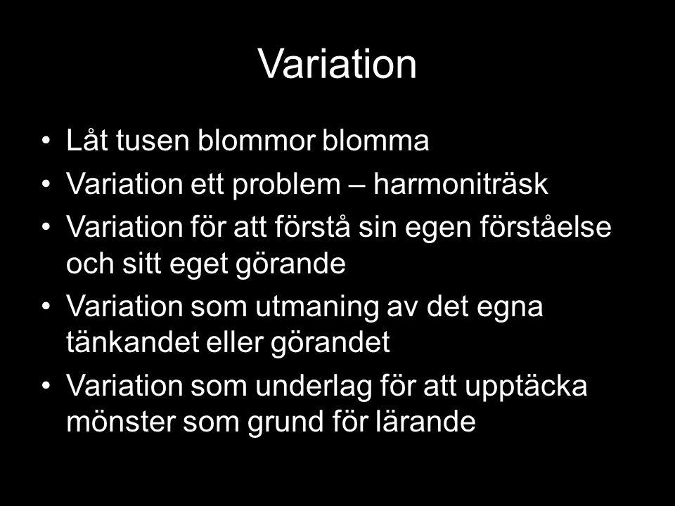 Variation •Låt tusen blommor blomma •Variation ett problem – harmoniträsk •Variation för att förstå sin egen förståelse och sitt eget görande •Variation som utmaning av det egna tänkandet eller görandet •Variation som underlag för att upptäcka mönster som grund för lärande
