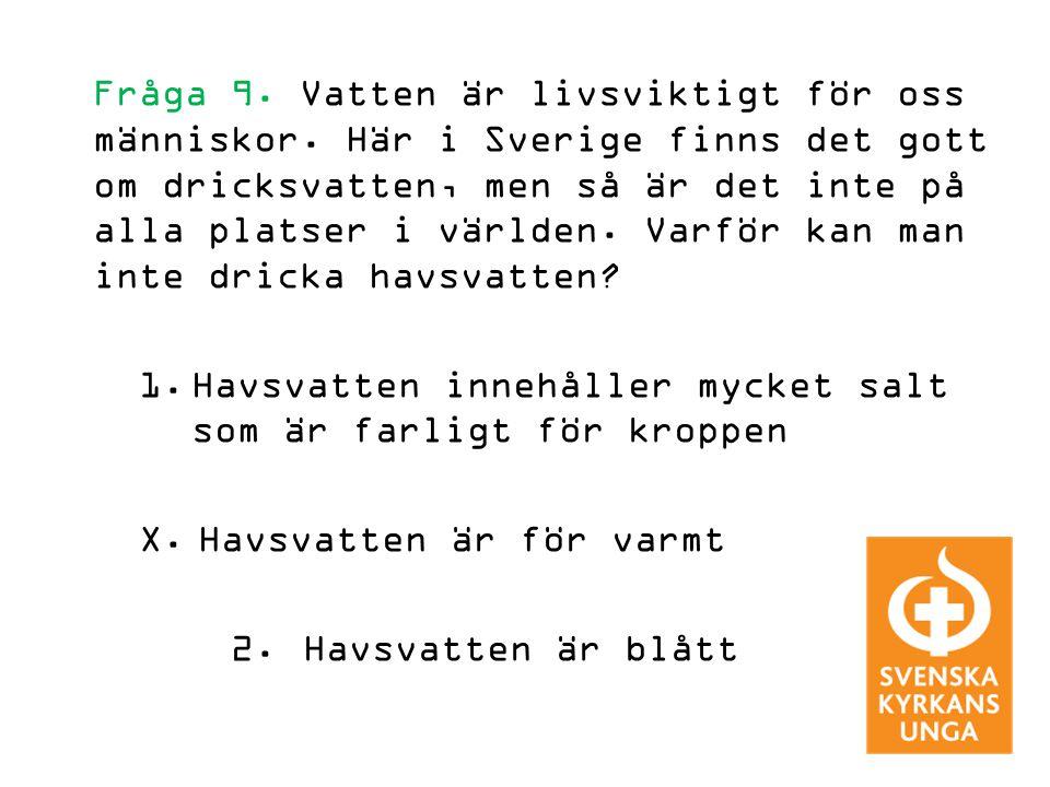 Fråga 9. Vatten är livsviktigt för oss människor. Här i Sverige finns det gott om dricksvatten, men så är det inte på alla platser i världen. Varför k