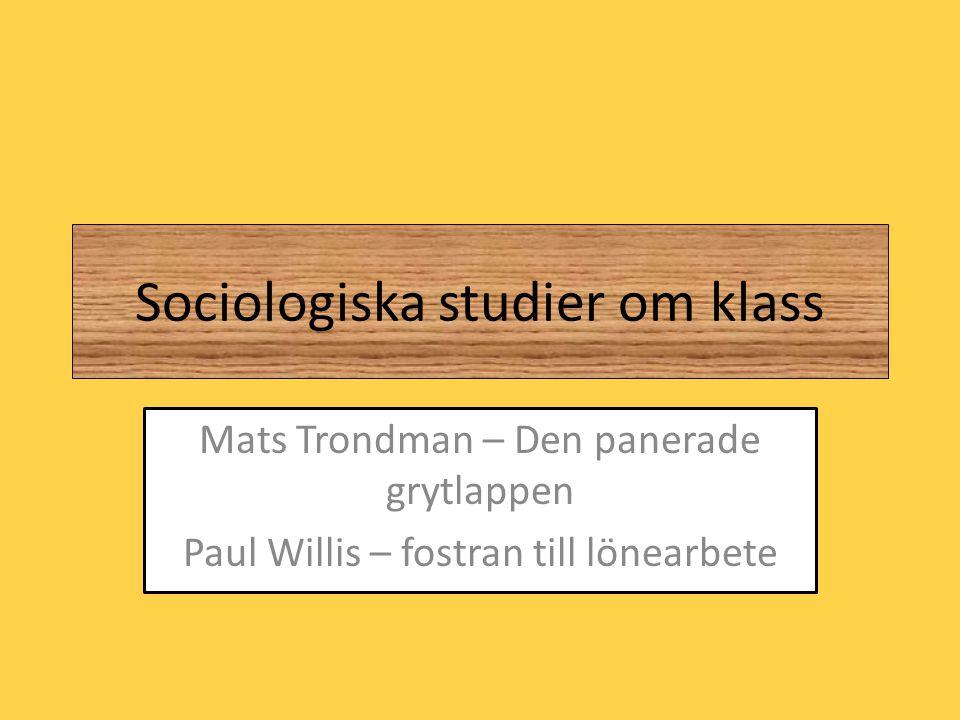 Sociologiska studier om klass Mats Trondman – Den panerade grytlappen Paul Willis – fostran till lönearbete
