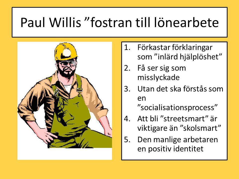 Paul Willis fostran till lönearbete 1.Förkastar förklaringar som inlärd hjälplöshet 2.Få ser sig som misslyckade 3.Utan det ska förstås som en socialisationsprocess 4.Att bli streetsmart är viktigare än skolsmart 5.Den manlige arbetaren en positiv identitet