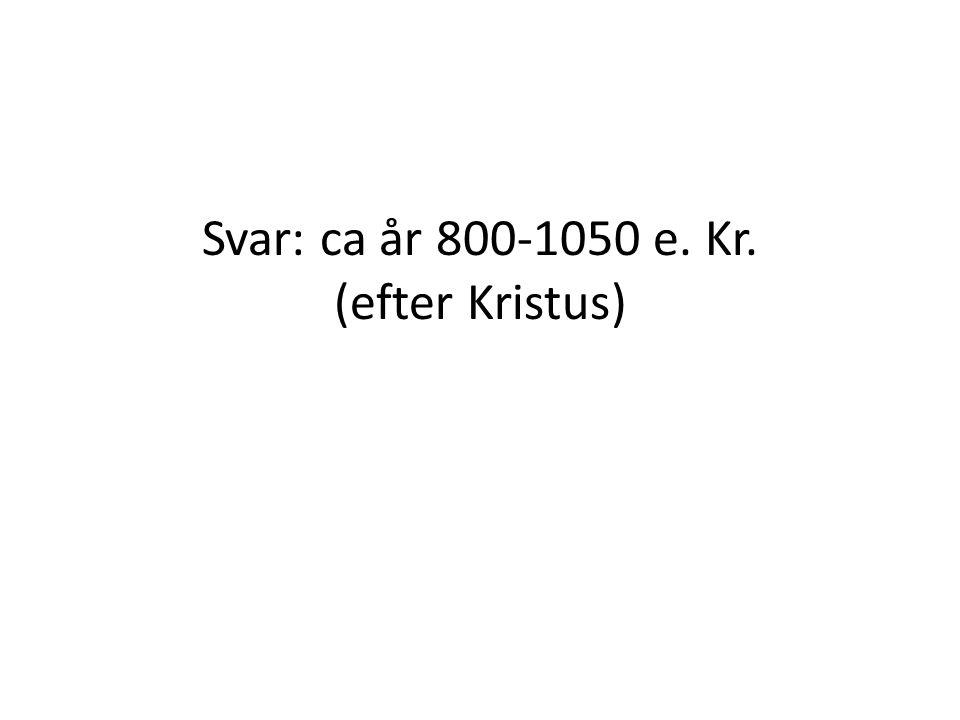 Svar: ca år 800-1050 e. Kr. (efter Kristus)