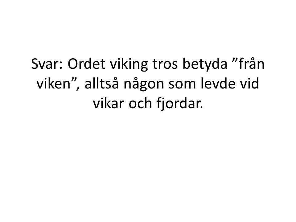 """Svar: Ordet viking tros betyda """"från viken"""", alltså någon som levde vid vikar och fjordar."""