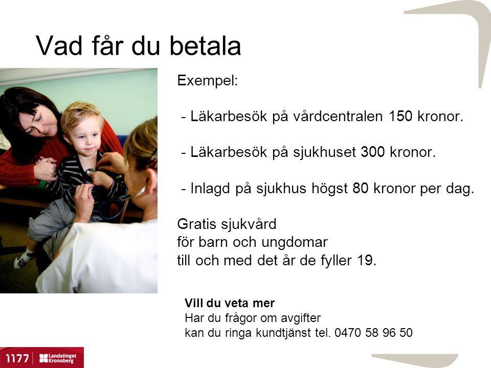 Vad får du betala Exempel: - Läkarbesök på vårdcentralen 150 kronor. - Läkarbesök på sjukhuset 300 kronor. - Inlagd på sjukhus högst 80 kronor per dag