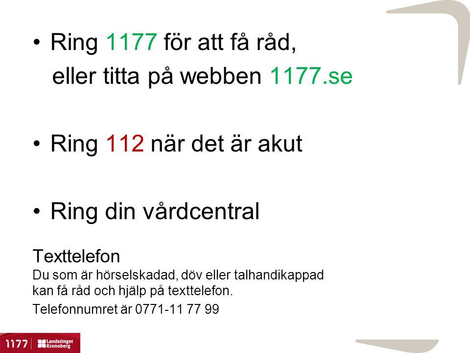 •Ring 1177 för att få råd, eller titta på webben 1177.se •Ring 112 när det är akut •Ring din vårdcentral Texttelefon Du som är hörselskadad, döv eller