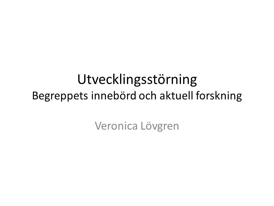 Utvecklingsstörning Begreppets innebörd och aktuell forskning Veronica Lövgren