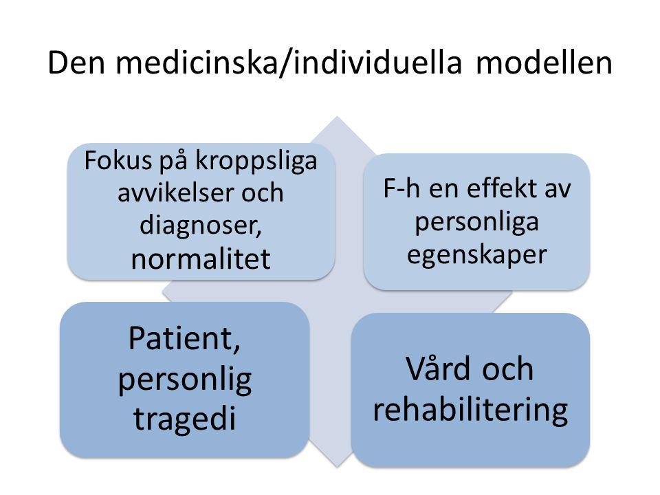 Den medicinska/individuella modellen Fokus på kroppsliga avvikelser och diagnoser, normalitet F-h en effekt av personliga egenskaper Patient, personlig tragedi Vård och rehabilitering