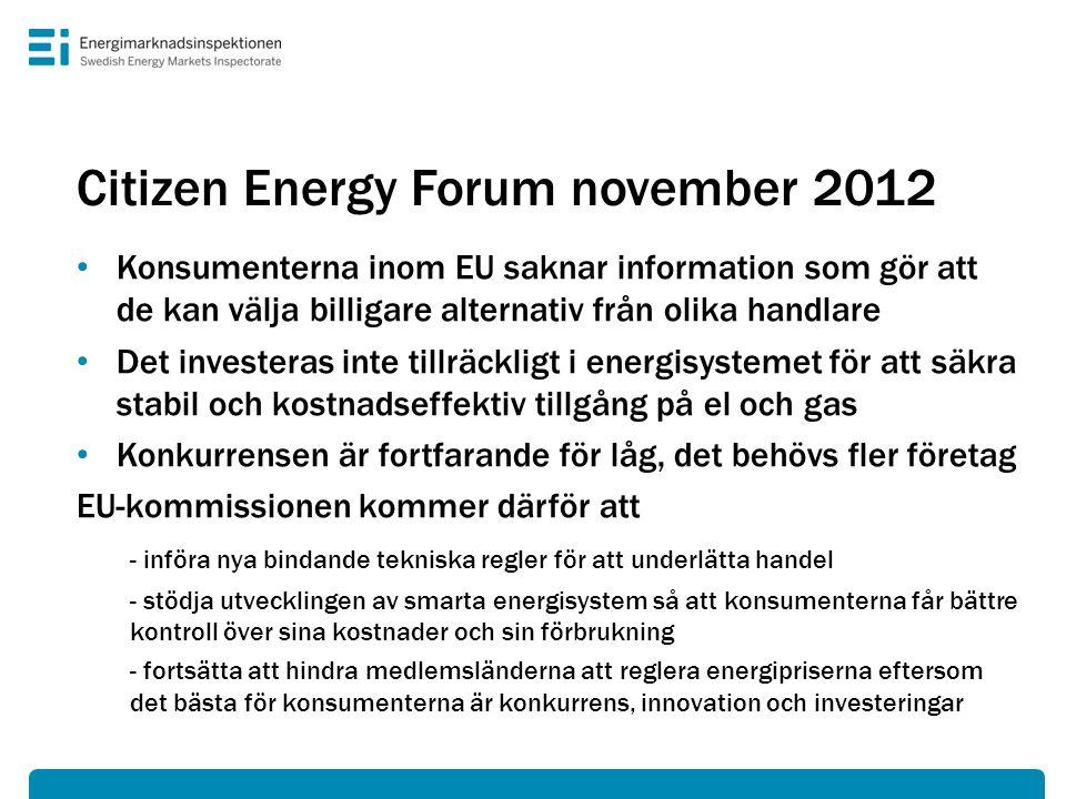 Citizen Energy Forum november 2012 • Konsumenterna inom EU saknar information som gör att de kan välja billigare alternativ från olika handlare • Det investeras inte tillräckligt i energisystemet för att säkra stabil och kostnadseffektiv tillgång på el och gas • Konkurrensen är fortfarande för låg, det behövs fler företag EU-kommissionen kommer därför att - införa nya bindande tekniska regler för att underlätta handel - stödja utvecklingen av smarta energisystem så att konsumenterna får bättre kontroll över sina kostnader och sin förbrukning - fortsätta att hindra medlemsländerna att reglera energipriserna eftersom det bästa för konsumenterna är konkurrens, innovation och investeringar