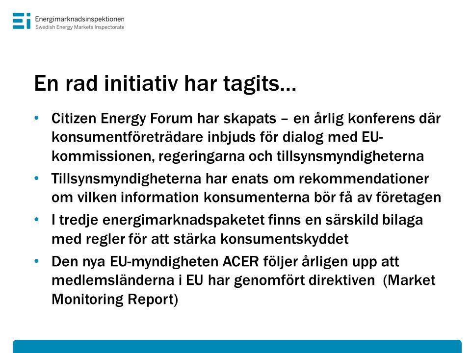 En rad initiativ har tagits… • Citizen Energy Forum har skapats – en årlig konferens där konsumentföreträdare inbjuds för dialog med EU- kommissionen, regeringarna och tillsynsmyndigheterna • Tillsynsmyndigheterna har enats om rekommendationer om vilken information konsumenterna bör få av företagen • I tredje energimarknadspaketet finns en särskild bilaga med regler för att stärka konsumentskyddet • Den nya EU-myndigheten ACER följer årligen upp att medlemsländerna i EU har genomfört direktiven (Market Monitoring Report)