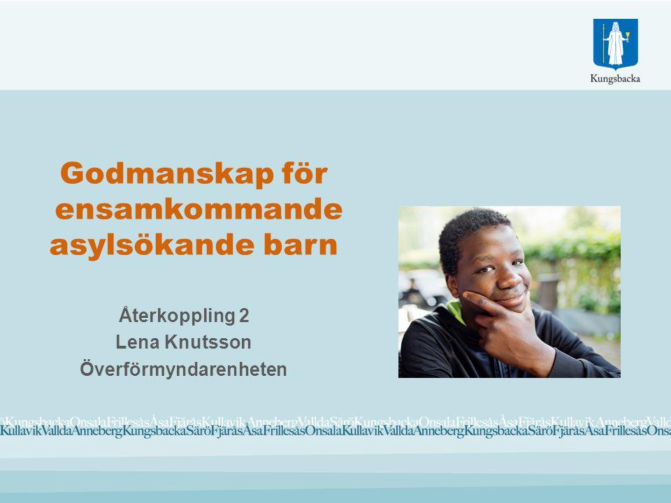 Godmanskap för ensamkommande asylsökande barn Återkoppling 2 Lena Knutsson Överförmyndarenheten