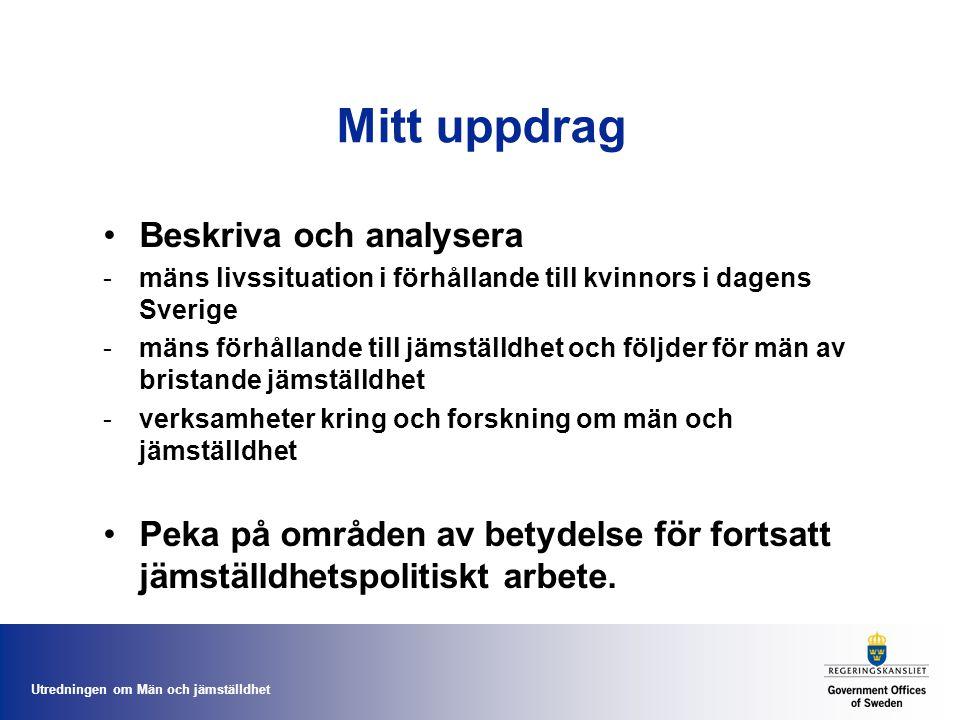 Utredningen om Män och jämställdhet Mitt uppdrag •Beskriva och analysera -mäns livssituation i förhållande till kvinnors i dagens Sverige -mäns förhål