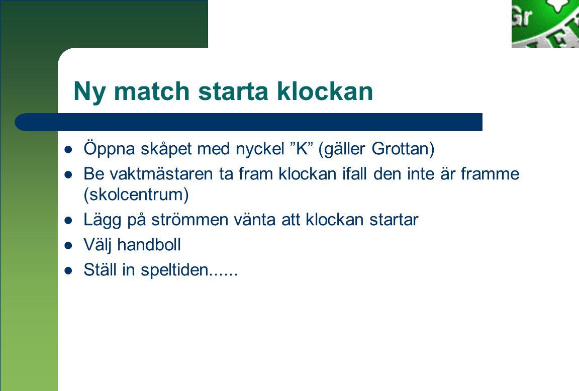 Ny match starta klockan  Öppna skåpet med nyckel K (gäller Grottan)  Be vaktmästaren ta fram klockan ifall den inte är framme (skolcentrum)  Lägg på strömmen vänta att klockan startar  Välj handboll  Ställ in speltiden......